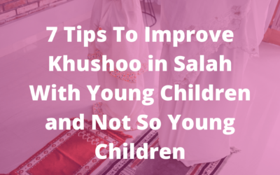 7 Tips To Improve Khushoo In Salah With Young Children And Not So Young Children